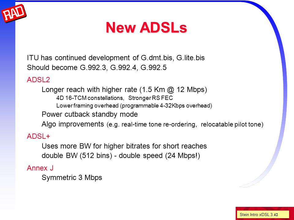 Stein Intro xDSL 3. 42 New ADSLs ITU has continued development of G.dmt.bis, G.lite.bis Should become G.992.3, G.992.4, G.992.5 ADSL2 Longer reach wit