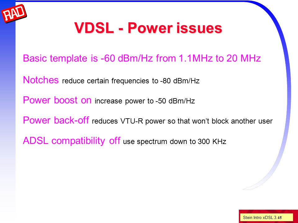 Stein Intro xDSL 3. 45 VDSL - Power issues Basic template is -60 dBm/Hz from 1.1MHz to 20 MHz Notches reduce certain frequencies to -80 dBm/Hz Power b