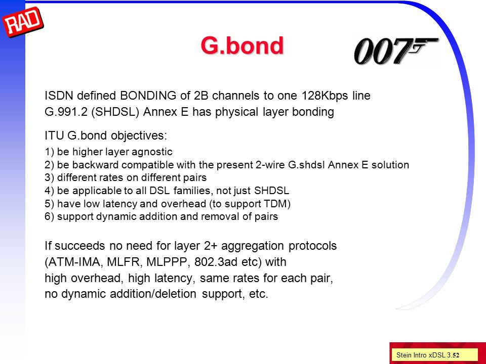 Stein Intro xDSL 3. 52 G.bond ISDN defined BONDING of 2B channels to one 128Kbps line G.991.2 (SHDSL) Annex E has physical layer bonding ITU G.bond ob