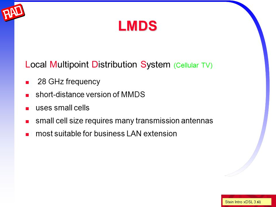 Stein Intro xDSL 3. 61 LMDS Local Multipoint Distribution System (Cellular TV) 28 GHz frequency short-distance version of MMDS uses small cells small