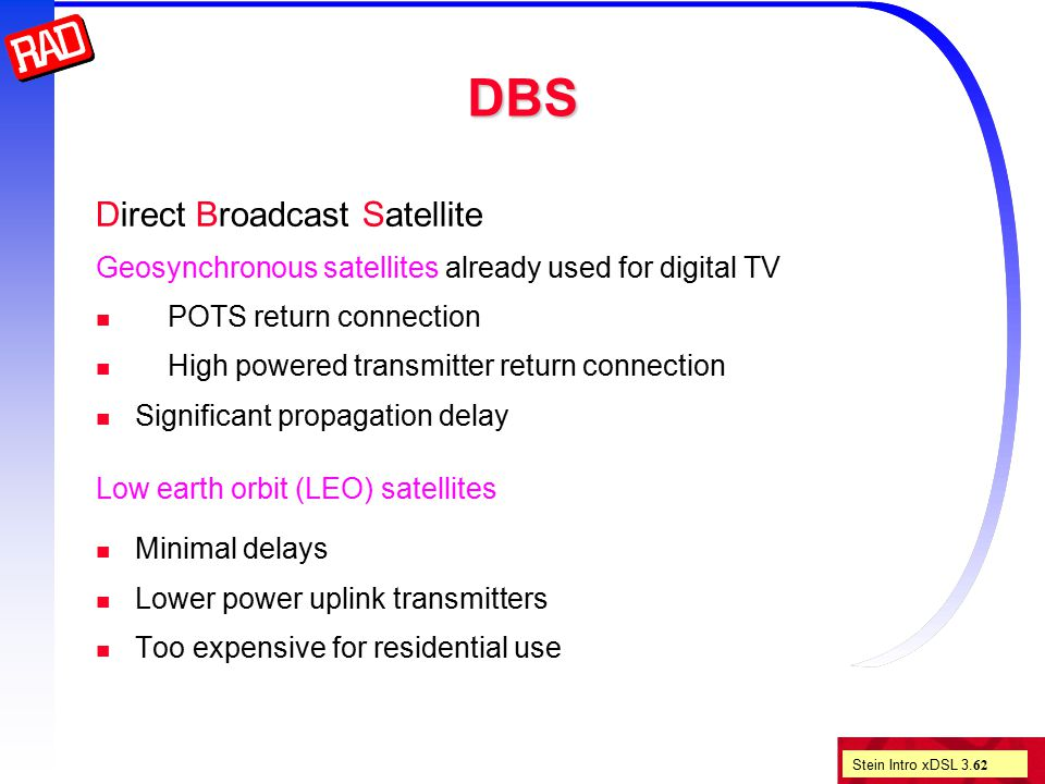 Stein Intro xDSL 3. 62 DBS Direct Broadcast Satellite Geosynchronous satellites already used for digital TV POTS return connection High powered transm