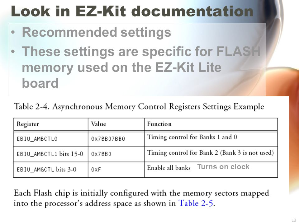 Blackfin BF533 I/O13 Look in EZ-Kit documentation Recommended settings These settings are specific for FLASH memory used on the EZ-Kit Lite board Turns on clock