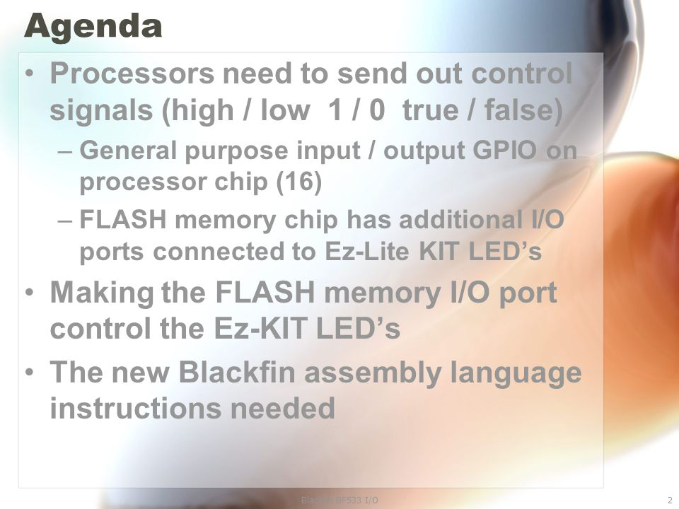 Blackfin BF533 I/O2 Agenda Processors need to send out control signals (high / low 1 / 0 true / false) –General purpose input / output GPIO on processor chip (16) –FLASH memory chip has additional I/O ports connected to Ez-Lite KIT LED's Making the FLASH memory I/O port control the Ez-KIT LED's The new Blackfin assembly language instructions needed