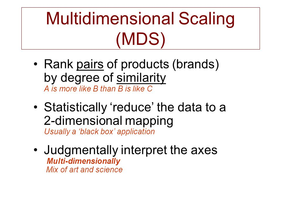 Multidimensional Scaling (MDS) Rank pairs of products (brands) by degree of similarity A is more like B than B is like C Statistically 'reduce' the da