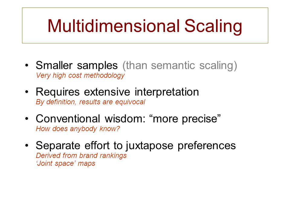 Multidimensional Scaling Smaller samples (than semantic scaling) Very high cost methodology Requires extensive interpretation By definition, results a