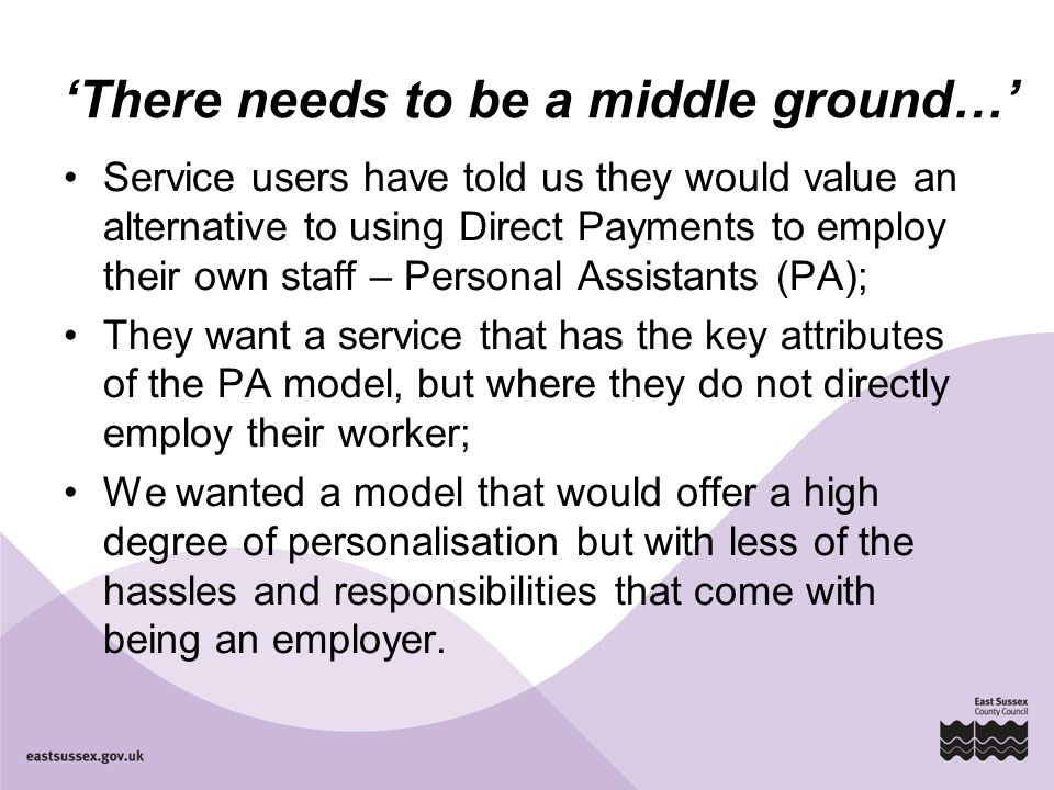 'There needs to be a middle ground…' Service users have told us they would value an alternative to using Direct Payments to employ their own staff – P