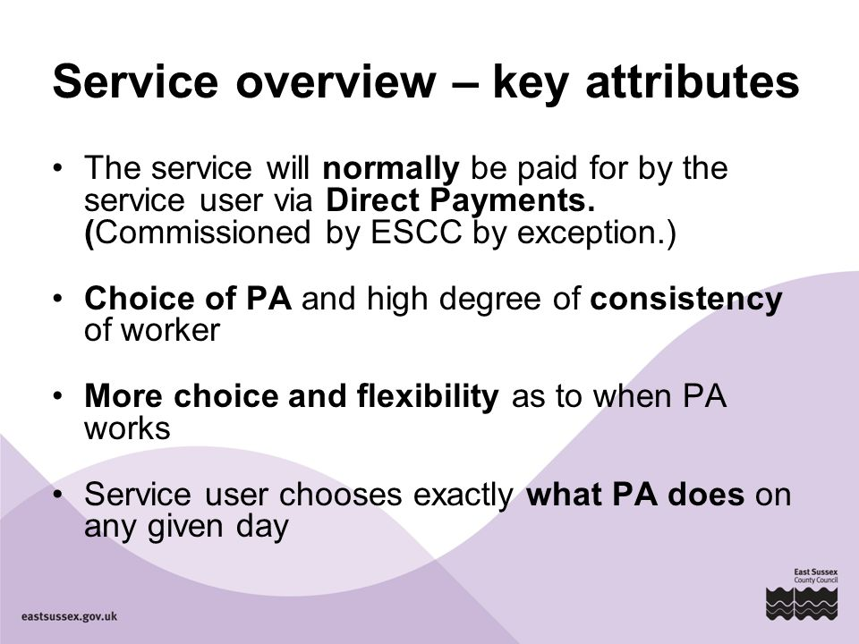 Service overview – key attributes The service will normally be paid for by the service user via Direct Payments. (Commissioned by ESCC by exception.)