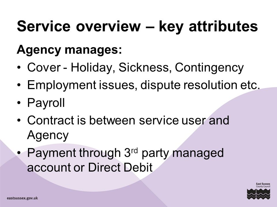Service overview – key attributes Agency manages: Cover - Holiday, Sickness, Contingency Employment issues, dispute resolution etc. Payroll Contract i