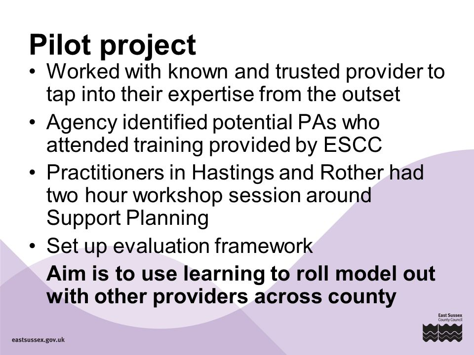 Pilot project Worked with known and trusted provider to tap into their expertise from the outset Agency identified potential PAs who attended training