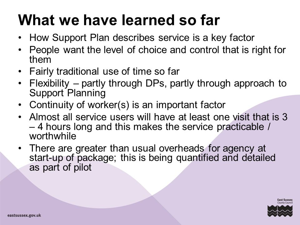 What we have learned so far How Support Plan describes service is a key factor People want the level of choice and control that is right for them Fair