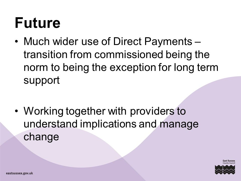 Future Much wider use of Direct Payments – transition from commissioned being the norm to being the exception for long term support Working together w