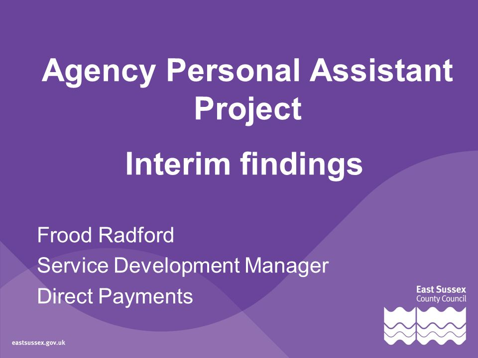 Agency Personal Assistant Project Interim findings Frood Radford Service Development Manager Direct Payments