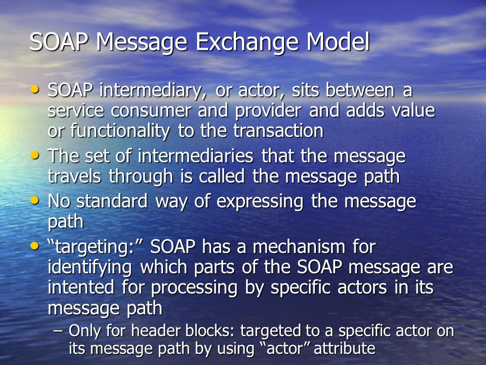 SOAP Message Exchange Model SOAP intermediary, or actor, sits between a service consumer and provider and adds value or functionality to the transaction SOAP intermediary, or actor, sits between a service consumer and provider and adds value or functionality to the transaction The set of intermediaries that the message travels through is called the message path The set of intermediaries that the message travels through is called the message path No standard way of expressing the message path No standard way of expressing the message path targeting: SOAP has a mechanism for identifying which parts of the SOAP message are intented for processing by specific actors in its message path targeting: SOAP has a mechanism for identifying which parts of the SOAP message are intented for processing by specific actors in its message path –Only for header blocks: targeted to a specific actor on its message path by using actor attribute