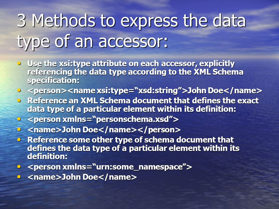 3 Methods to express the data type of an accessor: Use the xsi:type attribute on each accessor, explicitly referencing the data type according to the XML Schema specification: Use the xsi:type attribute on each accessor, explicitly referencing the data type according to the XML Schema specification: John Doe John Doe Reference an XML Schema document that defines the exact data type of a particular element within its definition: Reference an XML Schema document that defines the exact data type of a particular element within its definition: John Doe John Doe Reference some other type of schema document that defines the data type of a particular element within its definition: Reference some other type of schema document that defines the data type of a particular element within its definition: John Doe John Doe