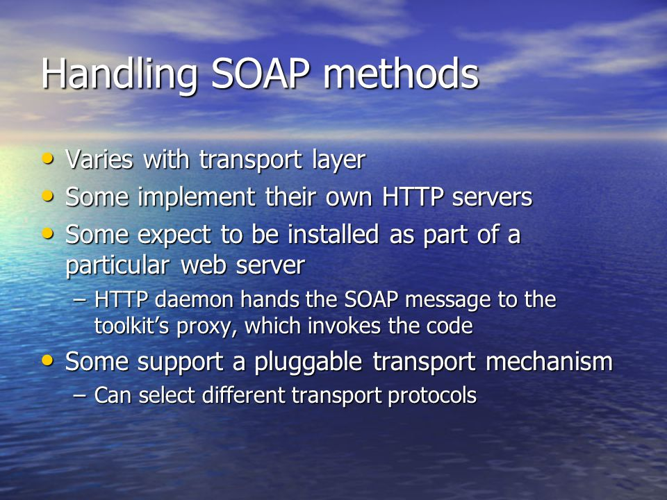 Handling SOAP methods Varies with transport layer Varies with transport layer Some implement their own HTTP servers Some implement their own HTTP servers Some expect to be installed as part of a particular web server Some expect to be installed as part of a particular web server –HTTP daemon hands the SOAP message to the toolkit's proxy, which invokes the code Some support a pluggable transport mechanism Some support a pluggable transport mechanism –Can select different transport protocols