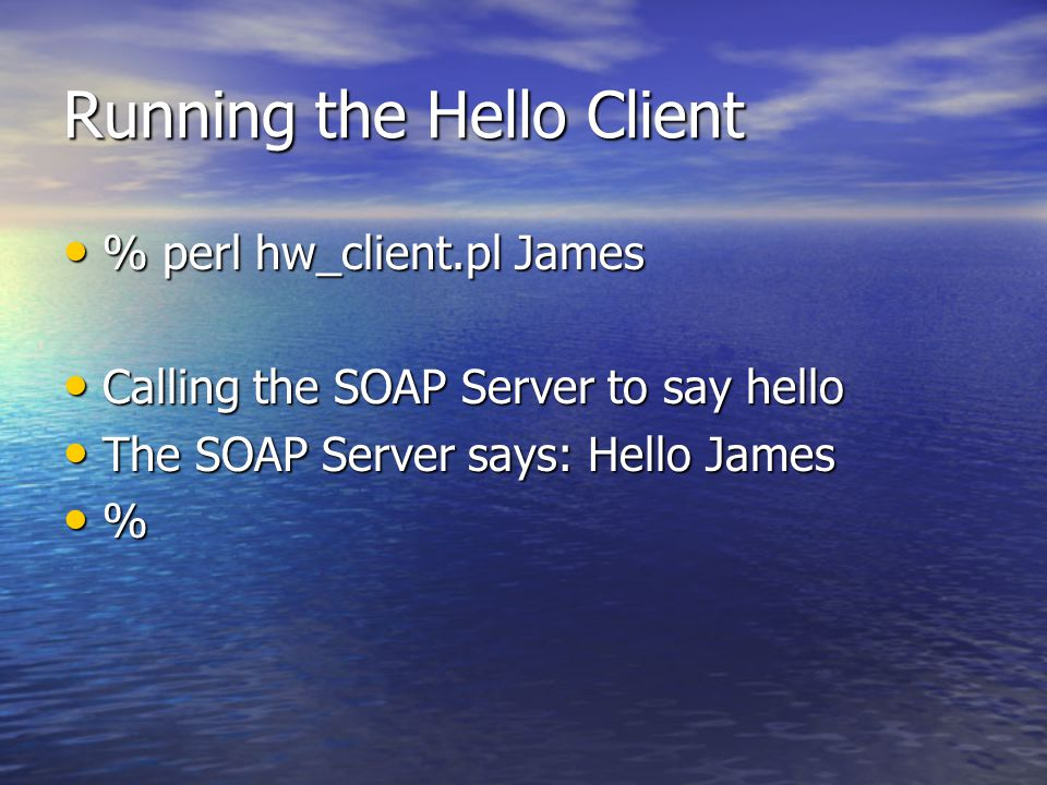 Running the Hello Client % perl hw_client.pl James % perl hw_client.pl James Calling the SOAP Server to say hello Calling the SOAP Server to say hello The SOAP Server says: Hello James The SOAP Server says: Hello James %