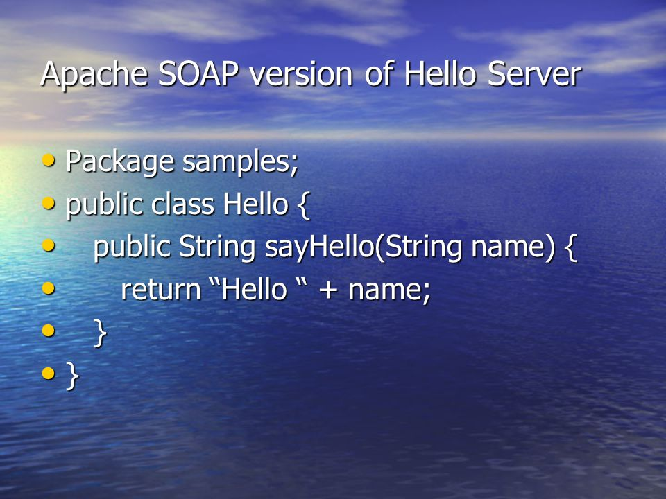 Apache SOAP version of Hello Server Package samples; Package samples; public class Hello { public class Hello { public String sayHello(String name) { public String sayHello(String name) { return Hello + name; return Hello + name; } } }