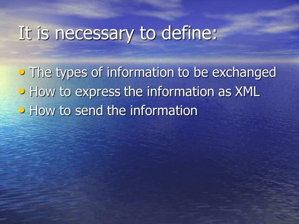 It is necessary to define: The types of information to be exchanged The types of information to be exchanged How to express the information as XML How to express the information as XML How to send the information How to send the information