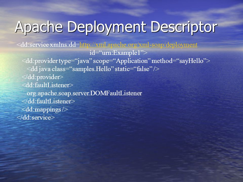 Apache Deployment Descriptor <dd:service xmlns:dd=http://xml.apache.org/xml-soap/deploymenthttp://xml.apache.org/xml-soap/deployment id= urn:Example1 > org.apache.soap.server.DOMFaultListener