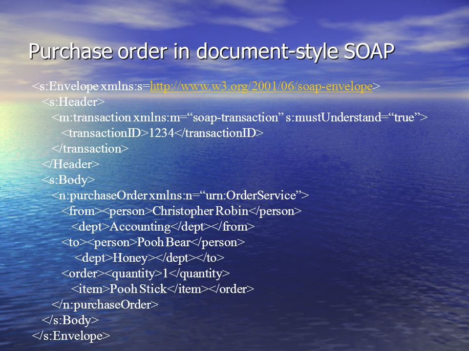 Purchase order in document-style SOAP http://www.w3.org/2001/06/soap-envelope 1234 Christopher Robin Accounting Pooh Bear Honey> 1 Pooh Stick