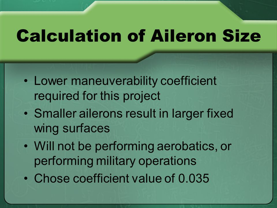 Calculation of Aileron Size Lower maneuverability coefficient required for this project Smaller ailerons result in larger fixed wing surfaces Will not be performing aerobatics, or performing military operations Chose coefficient value of 0.035