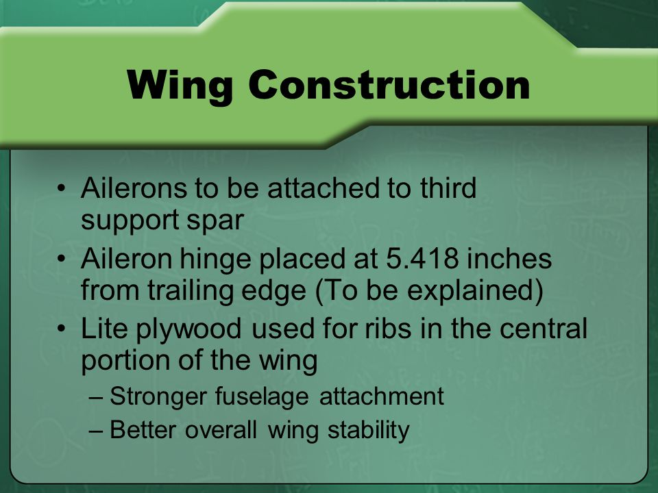 Wing Construction Ailerons to be attached to third support spar Aileron hinge placed at 5.418 inches from trailing edge (To be explained) Lite plywood used for ribs in the central portion of the wing –Stronger fuselage attachment –Better overall wing stability