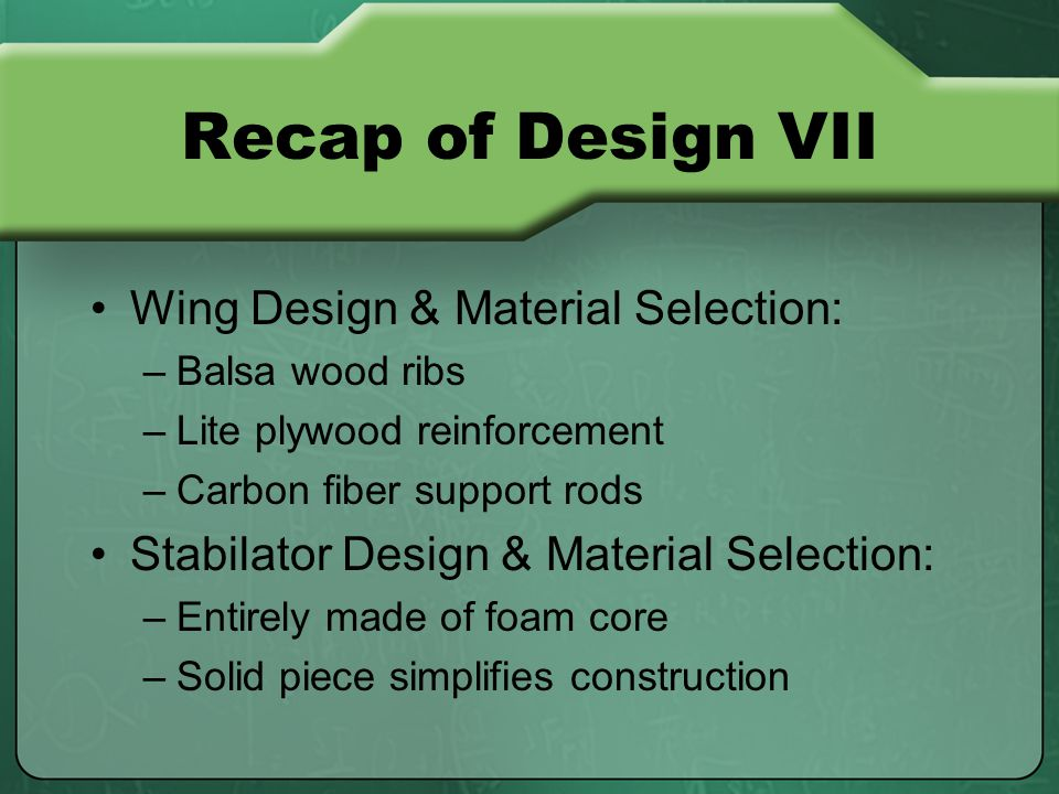 Recap of Design VII Wing Design & Material Selection: –Balsa wood ribs –Lite plywood reinforcement –Carbon fiber support rods Stabilator Design & Material Selection: –Entirely made of foam core –Solid piece simplifies construction