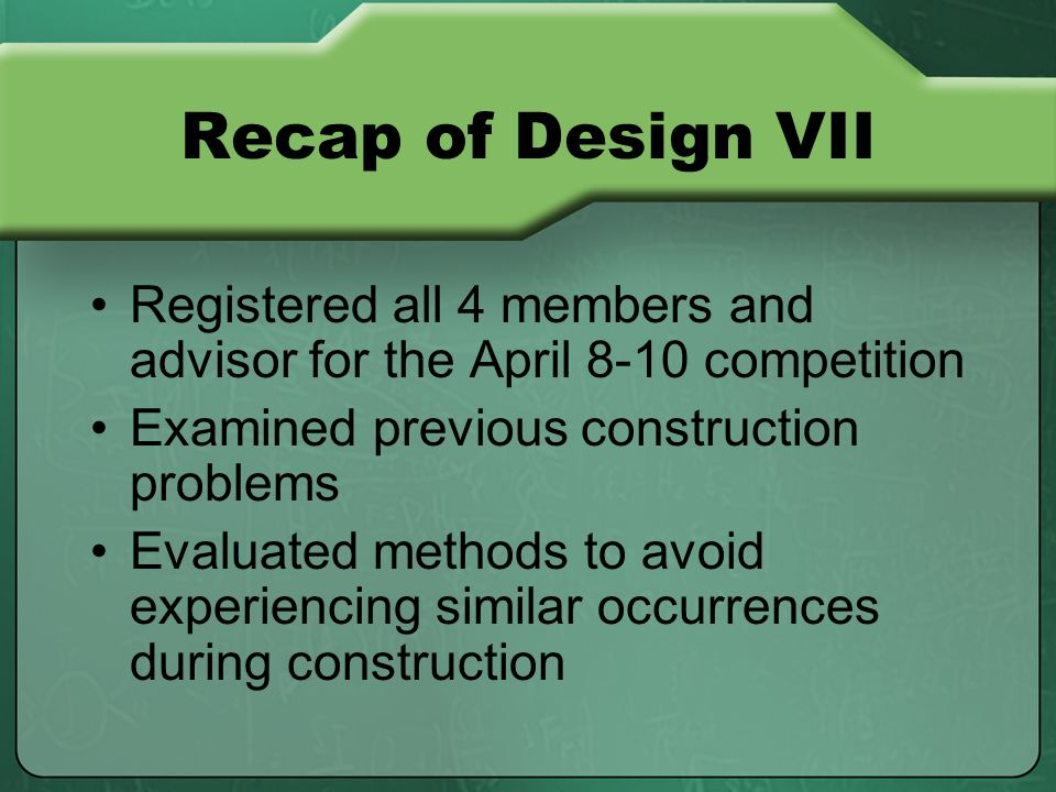 Recap of Design VII Registered all 4 members and advisor for the April 8-10 competition Examined previous construction problems Evaluated methods to avoid experiencing similar occurrences during construction