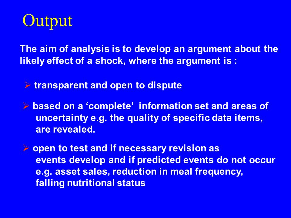 Output The aim of analysis is to develop an argument about the likely effect of a shock, where the argument is :  based on a 'complete' information set and areas of uncertainty e.g.