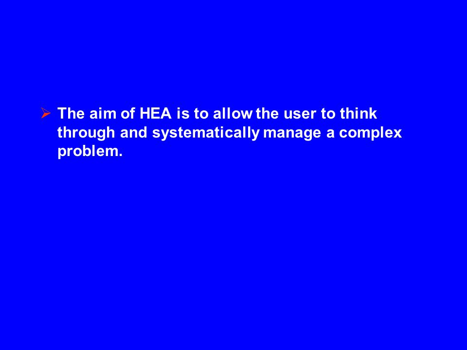  The aim of HEA is to allow the user to think through and systematically manage a complex problem.