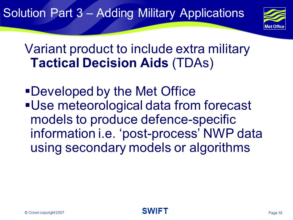 Page 18 © Crown copyright 2007 SWIFT Solution Part 3 – Adding Military Applications Variant product to include extra military Tactical Decision Aids (