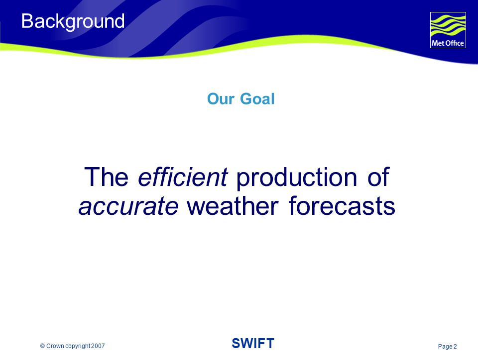 Page 2 © Crown copyright 2007 SWIFT Background The efficient production of accurate weather forecasts Our Goal