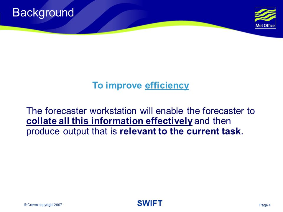 Page 4 © Crown copyright 2007 SWIFT Background The forecaster workstation will enable the forecaster to collate all this information effectively and t