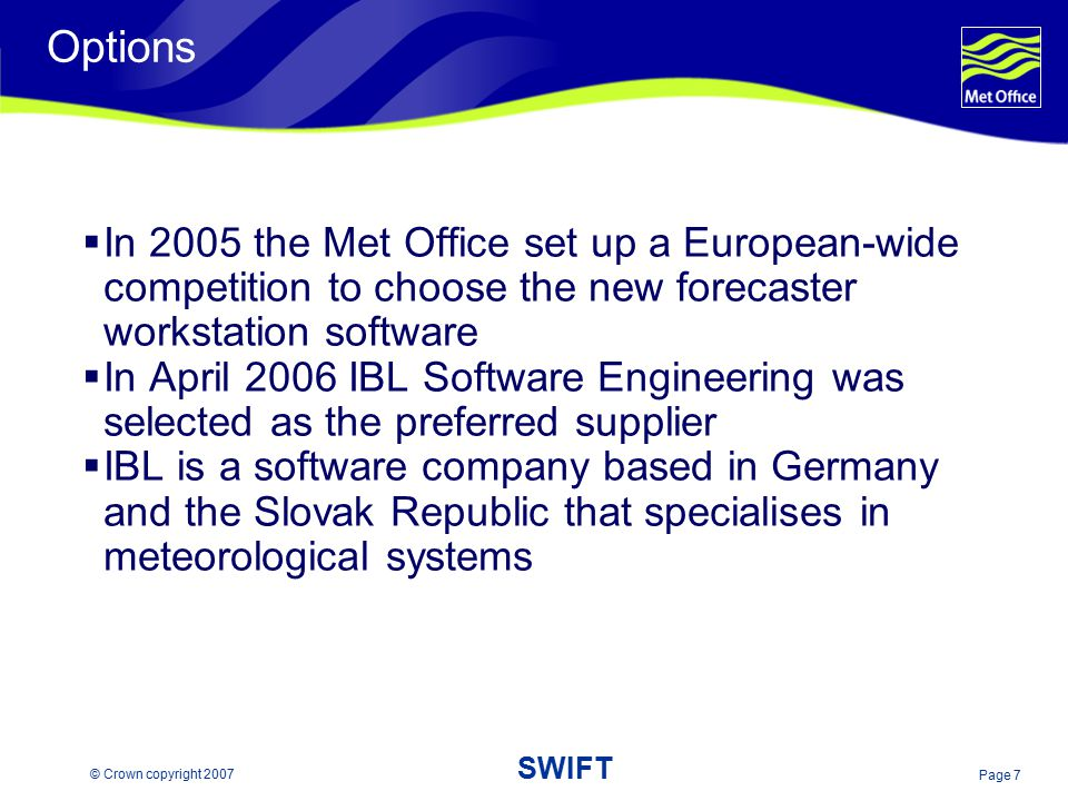 Page 7 © Crown copyright 2007 SWIFT Options  In 2005 the Met Office set up a European-wide competition to choose the new forecaster workstation softw