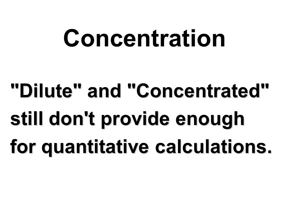 Dilute and Concentrated still don t provide enough for quantitative calculations. Concentration
