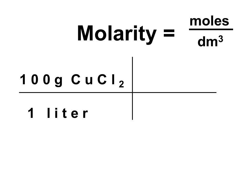 1 0 0 g C u C l 2 1 l i t e r Molarity = moles dm 3