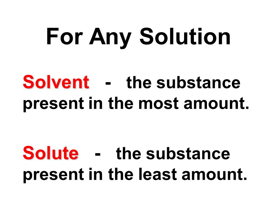 Solvent Solvent - the substance present in the most amount.