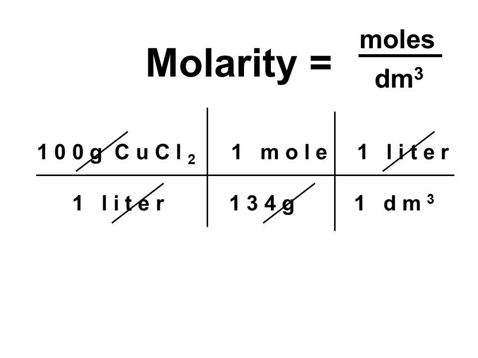 1 0 0 g C u C l 2 1 m o l e 1 l i t e r 1 l i t e r 1 3 4 g 1 d m 3 Molarity = moles dm 3