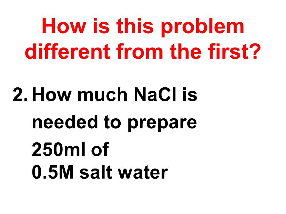 2.How much NaCl is needed to prepare 250ml of 0.5M salt water How is this problem different from the first?