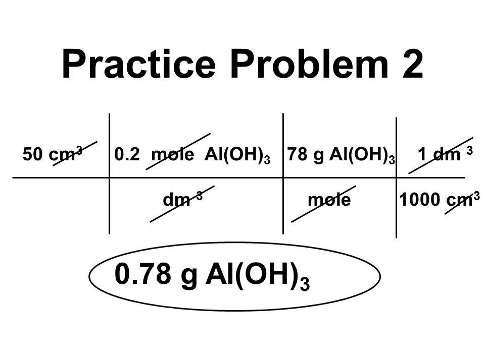 50 cm 3 0.2 mole Al(OH) 3 78 g Al(OH) 3 1 dm 3 dm 3 mole 1000 cm 3 0.78 g Al(OH) 3 Practice Problem 2