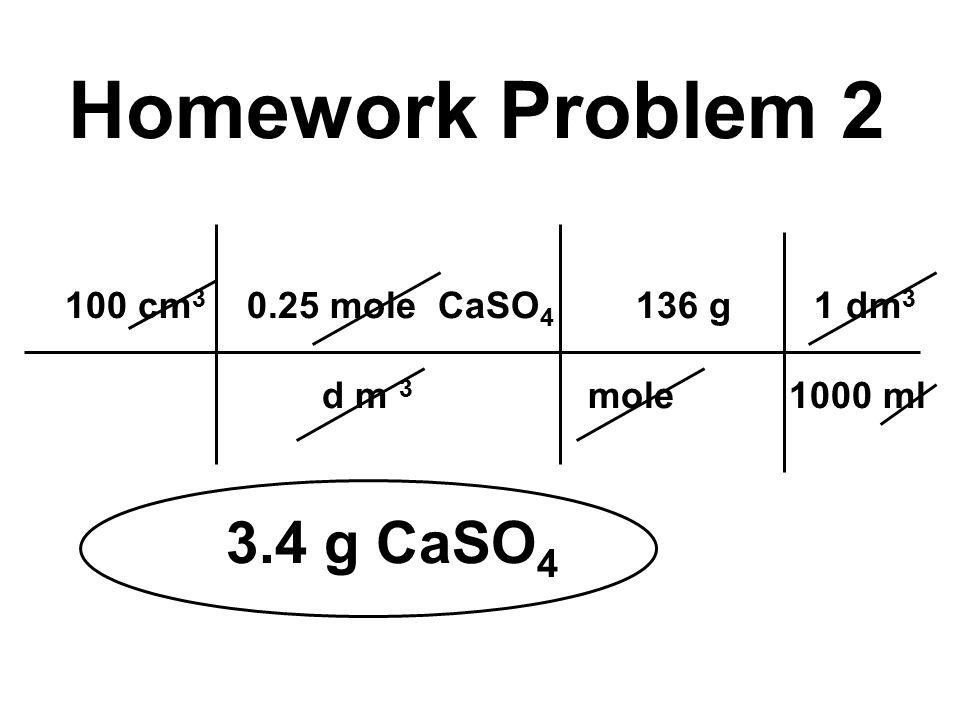 100 cm 3 0.25 mole CaSO 4 136 g 1 dm 3 d m 3 mole 1000 ml 3.4 g CaSO 4 Homework Problem 2