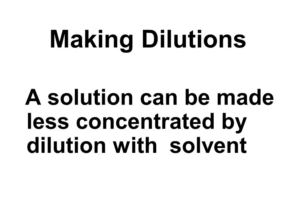 A solution can be made less concentrated by dilution with solvent Making Dilutions