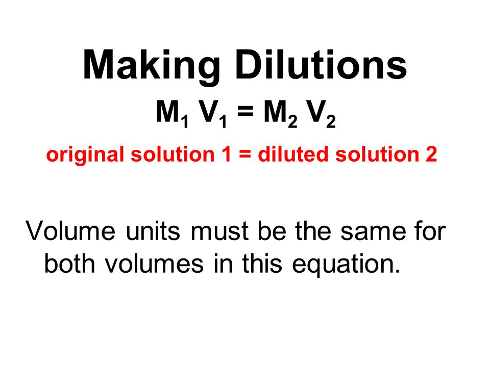 M 1 V 1 = M 2 V 2 original solution 1 = diluted solution 2 Volume units must be the same for both volumes in this equation. Making Dilutions