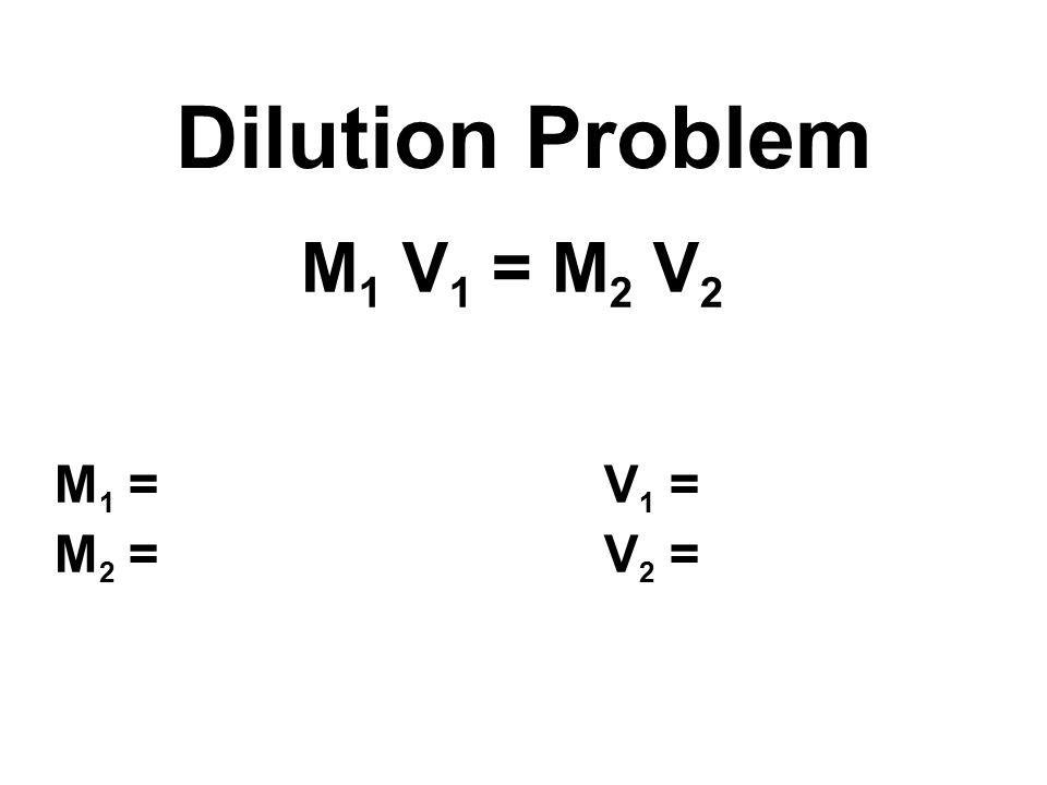 M 1 V 1 = M 2 V 2 M 1 = V 1 = M 2 = V 2 = Dilution Problem