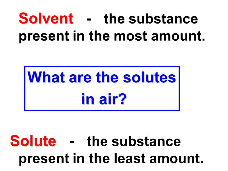 Solvent Solvent - the substance present in the most amount. Solute Solute - the substance present in the least amount. What are the solutes in air? in