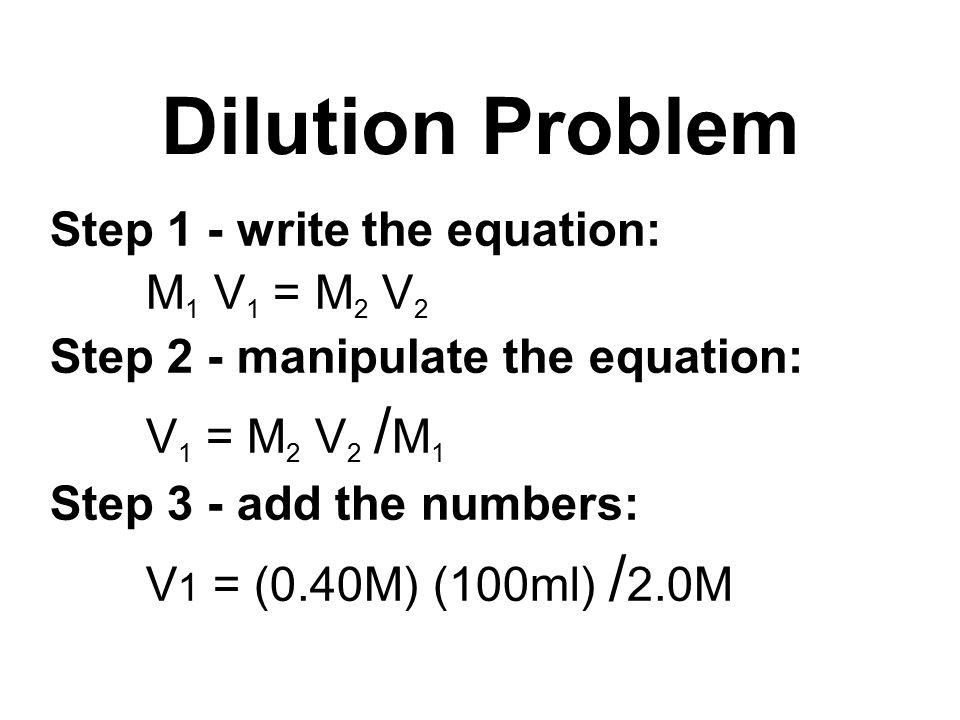 Step 1 - write the equation: M 1 V 1 = M 2 V 2 Step 2 - manipulate the equation: V 1 = M 2 V 2 / M 1 Step 3 - add the numbers: V 1 = (0.40M) (100ml) / 2.0M Dilution Problem