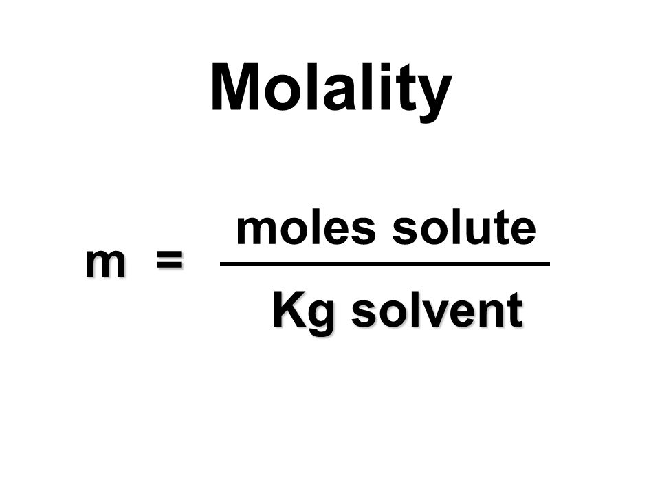 Molality moles solute m = Kg solvent