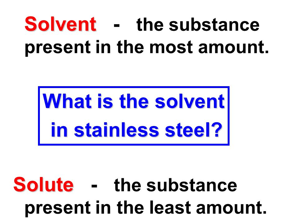 Solvent Solvent - the substance present in the most amount. Solute Solute - the substance present in the least amount. What is the solvent in stainles