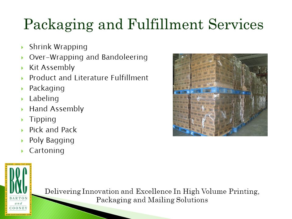 Packaging and Fulfillment Services  Shrink Wrapping  Over-Wrapping and Bandoleering  Kit Assembly  Product and Literature Fulfillment  Packaging  Labeling  Hand Assembly  Tipping  Pick and Pack  Poly Bagging  Cartoning