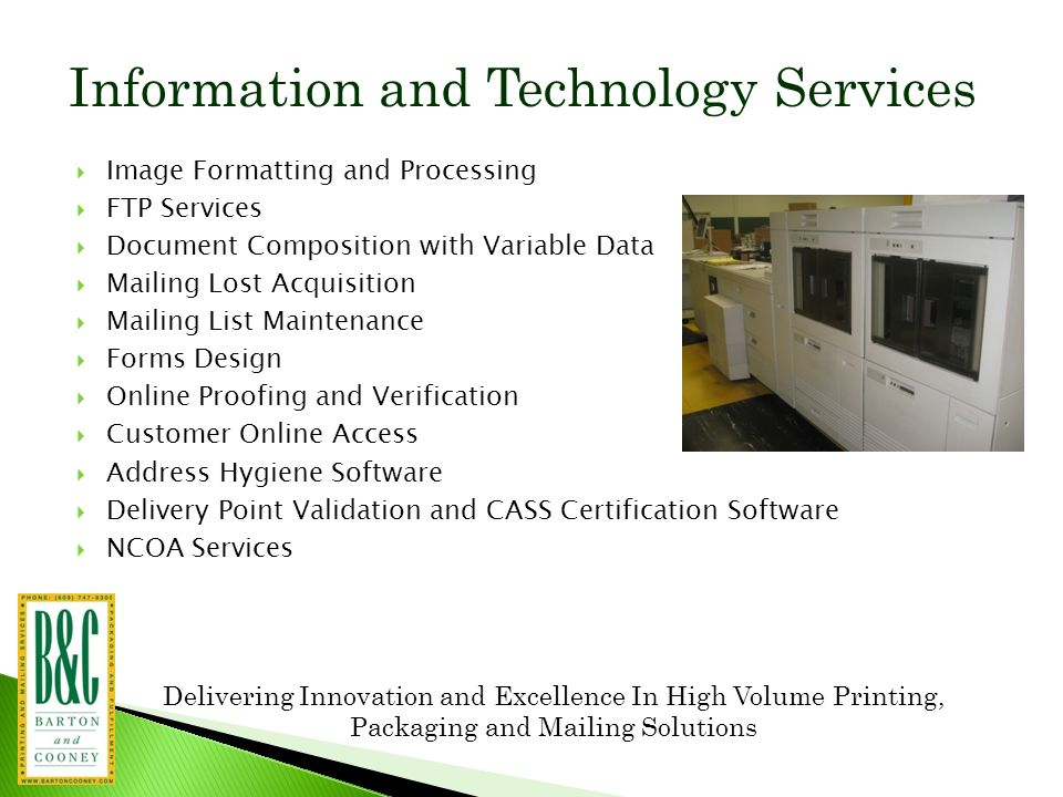 Delivering Innovation and Excellence In High Volume Printing, Packaging and Mailing Solutions Information and Technology Services  Image Formatting and Processing  FTP Services  Document Composition with Variable Data  Mailing Lost Acquisition  Mailing List Maintenance  Forms Design  Online Proofing and Verification  Customer Online Access  Address Hygiene Software  Delivery Point Validation and CASS Certification Software  NCOA Services